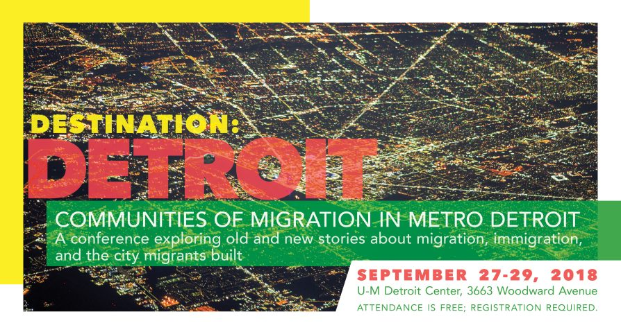 Destination: Detroit / Communities of migration in metro Detroit A conference exploring old and new stories about migration, immigration, and the city migrants built September 27-29, 2018 | U-M Detroit Center, 3663 Woodward Avenue Attendance is free; registration required.